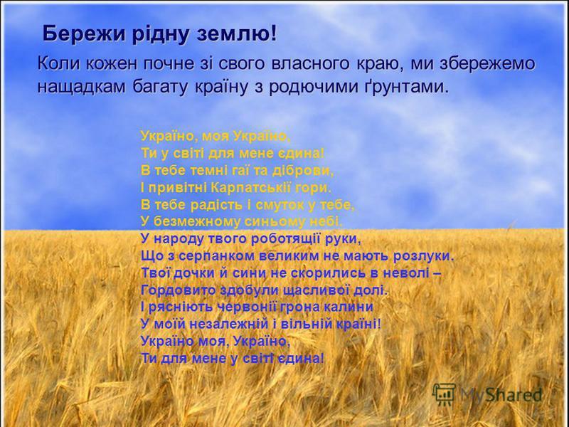 Коли кожен почне зі свого власного краю, ми збережемо нащадкам багату країну з родючими ґрунтами. Бережи рідну землю! Україно, моя Україно, Ти у світі для мене єдина! В тебе темні гаї та діброви, І привітні Карпатськії гори. В тебе радість і смуток у