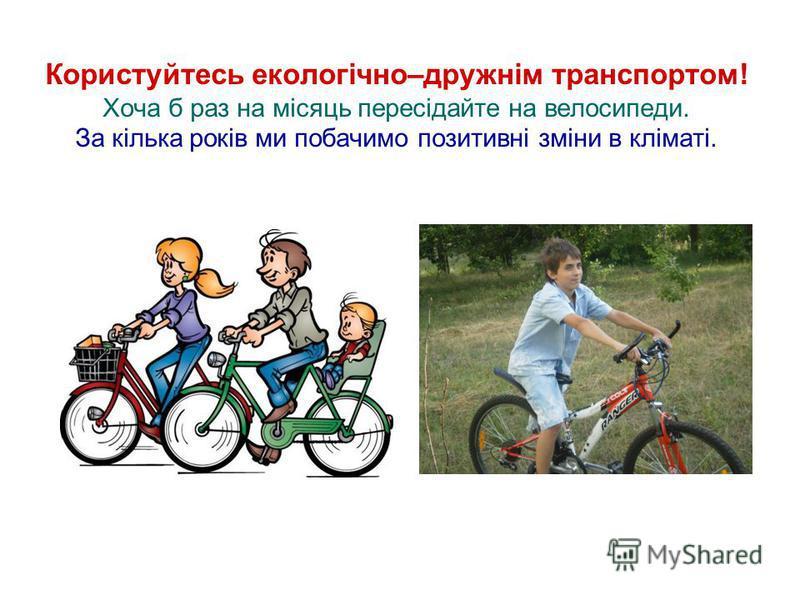 Користуйтесь екологічно–дружнім транспортом! Хоча б раз на місяць пересідайте на велосипеди. За кілька років ми побачимо позитивні зміни в кліматі.