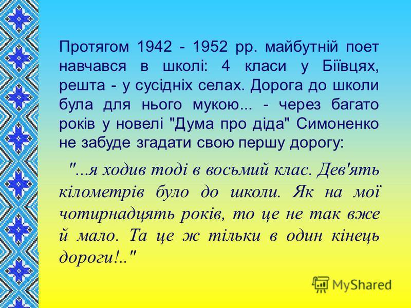 Протягом 1942 - 1952 pp. майбутнiй поет навчався в школi: 4 класи у Бiïвцях, решта - у сусiднiх селах. Дорога до школи була для нього мукою... - через багато років у новелі