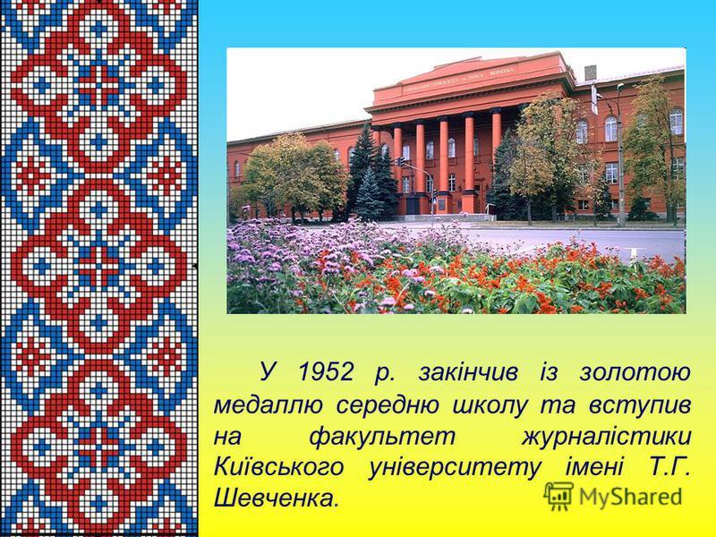 У 1952 р. закiнчив iз золотою медаллю середню школу та вступив на факультет журналiстики Киïвського унiверситету iменi Т.Г. Шевченка.