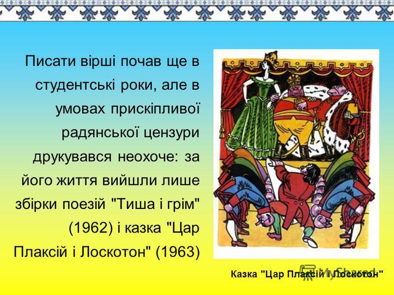 Писати вірші почав ще в студентські роки, але в умовах прискіпливої радянської цензури друкувався неохоче: за його життя вийшли лише збірки поезій Тиша і грім (1962) і казка Цар Плаксій і Лоскотон (1963) Казка Цар Плаксій і Лоскотон
