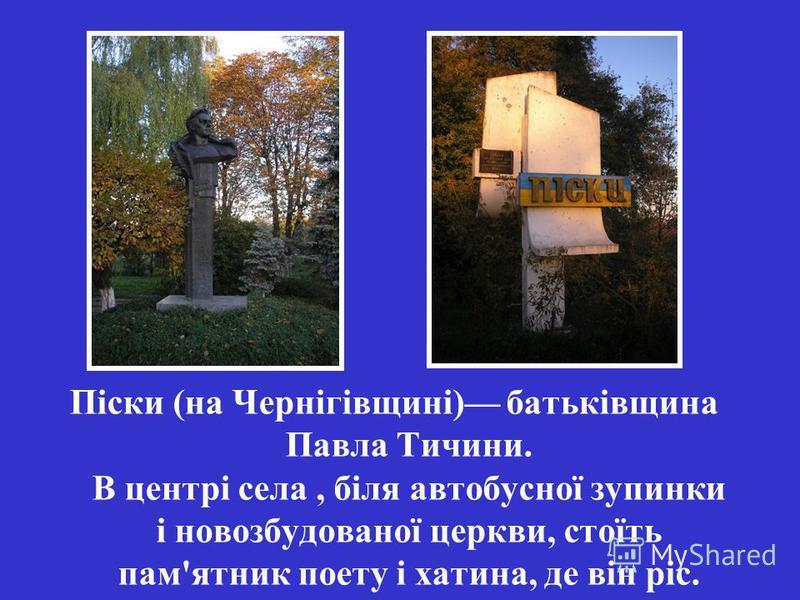 Піски (на Чернігівщині) батьківщина Павла Тичини. В центрі села, біля автобусної зупинки і новозбудованої церкви, стоїть пам'ятник поету і хатина, де він ріс.