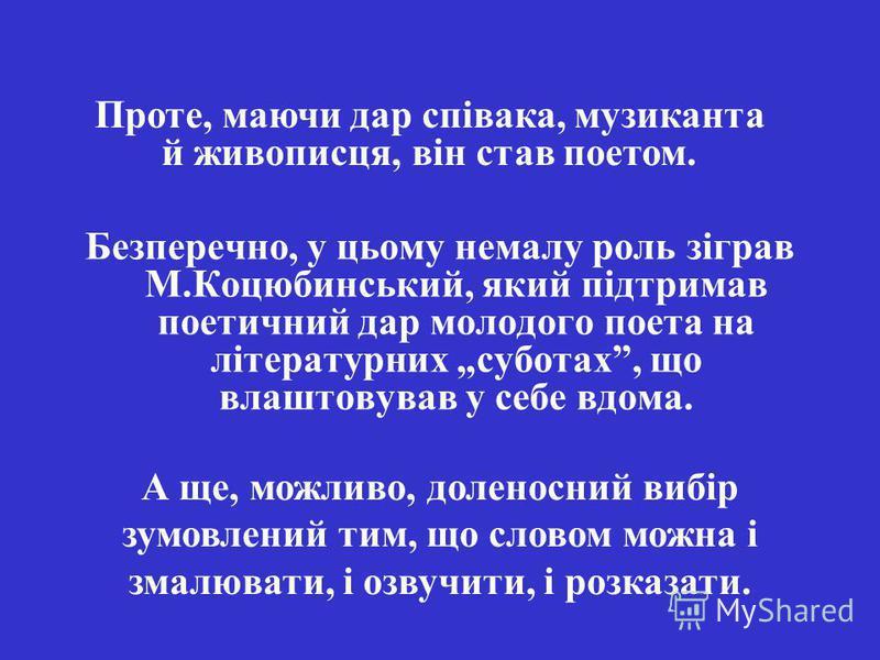 Безперечно, у цьому немалу роль зіграв М.Коцюбинський, який підтримав поетичний дар молодого поета на літературних суботах, що влаштовував у себе вдома. А ще, можливо, доленосний вибір зумовлений тим, що словом можна і змалювати, і озвучити, і розказ