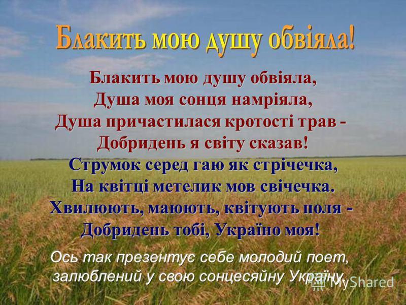 Блакить мою душу обвіяла, Душа моя сонця намріяла, Душа причастилася кротості трав - Добридень я світу сказав! Струмок серед гаю як стрічечка, На квітці метелик мов свічечка. Хвилюють, маюють, квітують поля - Добридень тобі, Україно моя!