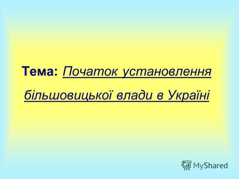 Тема: Початок установлення більшовицької влади в Україні