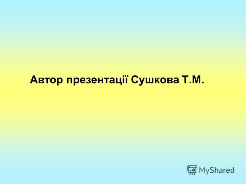 Автор презентації Сушкова Т.М.
