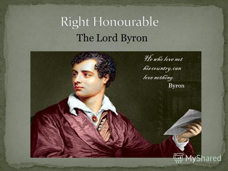 The Lord Byron He who love not his country,can love nothing. Byron