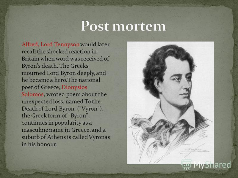 Alfred, Lord Tennyson would later recall the shocked reaction in Britain when word was received of Byron's death. The Greeks mourned Lord Byron deeply, and he became a hero.The national poet of Greece, Dionysios Solomos, wrote a poem about the unexpe