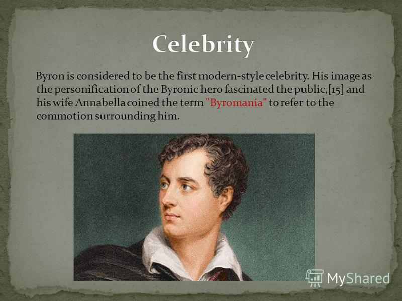 Byron is considered to be the first modern-style celebrity. His image as the personification of the Byronic hero fascinated the public,[15] and his wife Annabella coined the term Byromania to refer to the commotion surrounding him.