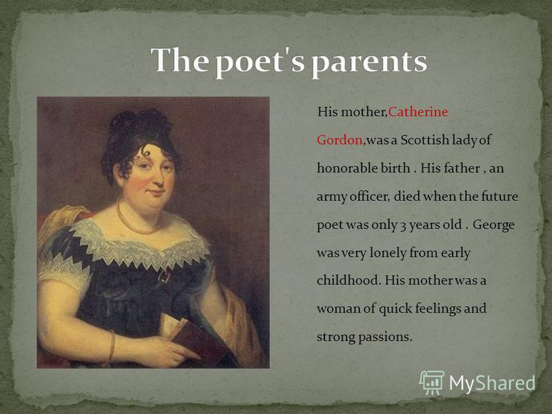 His mother,Catherine Gordon,was a Scottish lady of honorable birth. His father, an army officer, died when the future poet was only 3 years old. George was very lonely from early childhood. His mother was a woman of quick feelings and strong passions