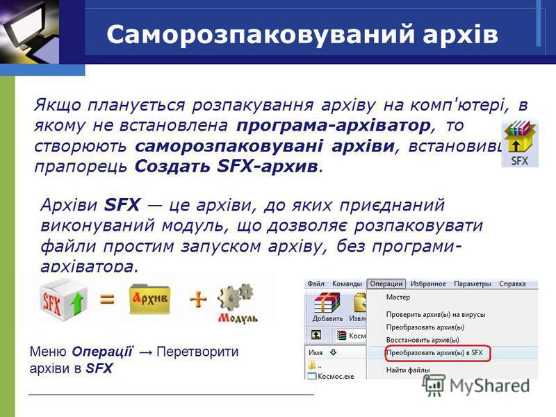 Саморозпаковуваний архів Архіви SFX це архіви, до яких приєднаний виконуваний модуль, що дозволяє розпаковувати файли простим запуском архіву, без програми- архіватора. Якщо планується розпакування архіву на комп'ютері, в якому не встановлена програм