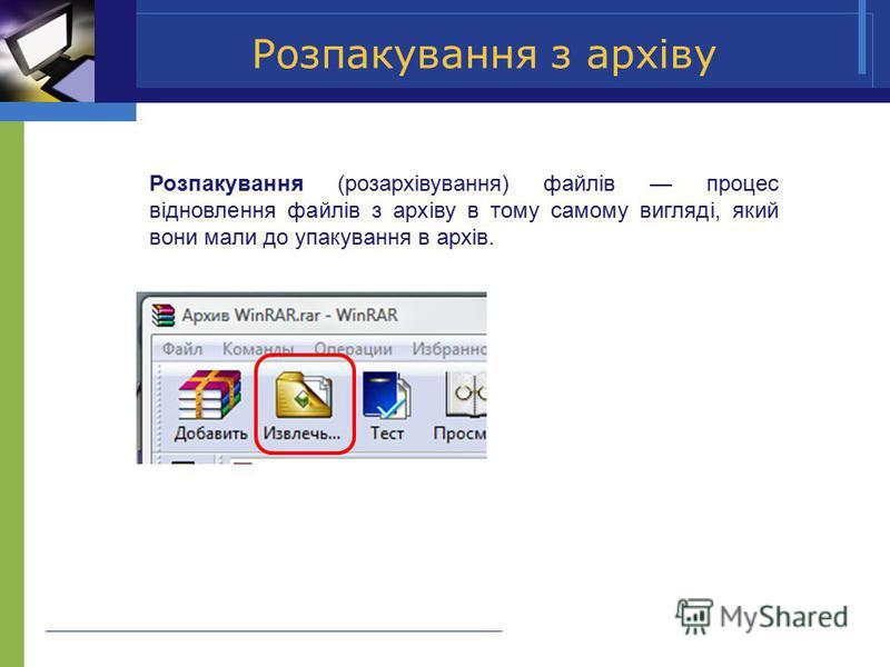 Розпакування з архіву Розпакування (розархівування) файлів процес відновлення файлів з архіву в тому самому вигляді, який вони мали до упакування в архів.