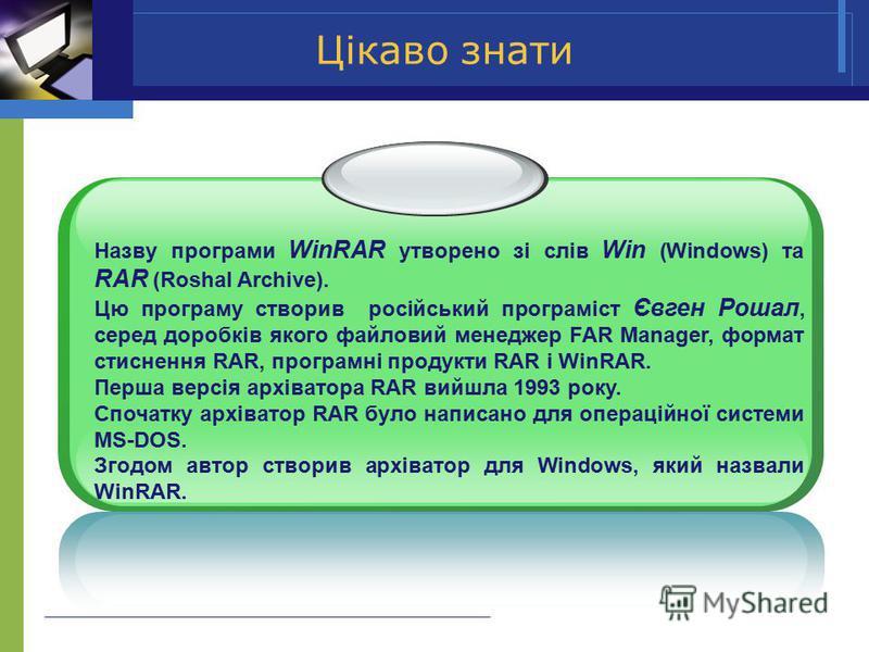 Цікаво знати Назву програми WinRAR утворено зі слів Win (Windows) та RAR (Roshal Archive). Цю програму створив російський програміст Євген Рошал, серед доробків якого файловий менеджер FAR Manager, формат стиснення RAR, програмні продукти RAR i WinRA