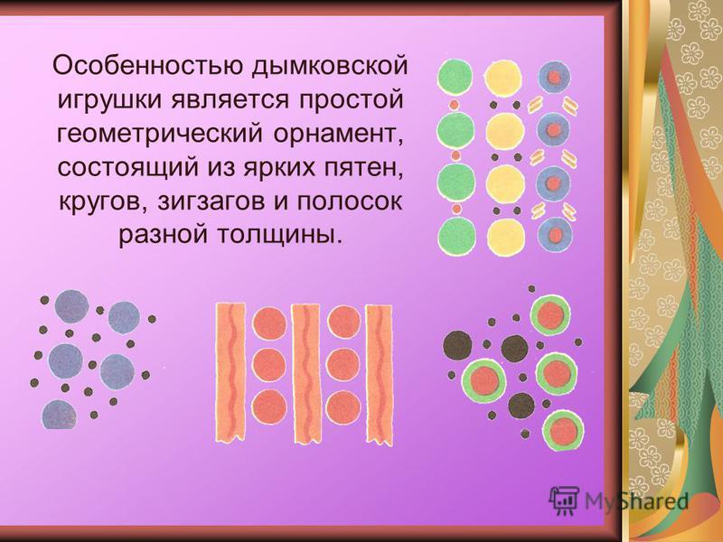 Особенностью дымковской игрушки является простой геометрический орнамент, состоящий из ярких пятен, кругов, зигзагов и полосок разной толщины.