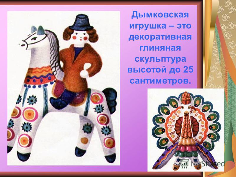 Дымковская игрушка – это декоративная глиняная скульптура высотой до 25 сантиметров.