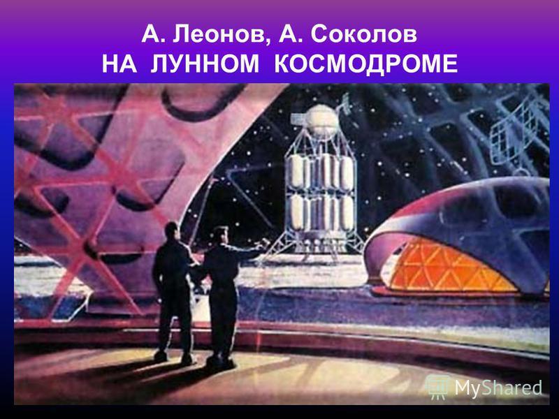 А. Леонов, А. Соколов НА ЛУННОМ КОСМОДРОМЕ