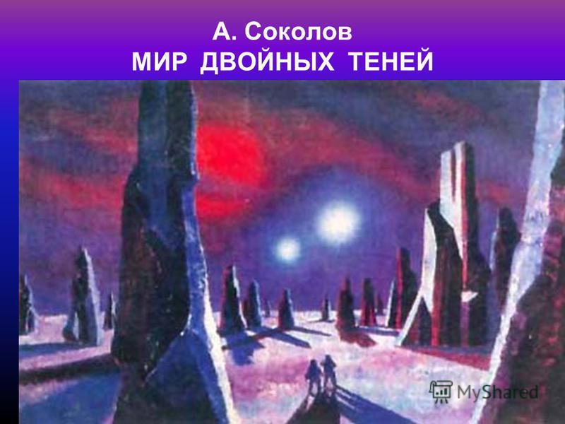 А. Соколов МИР ДВОЙНЫХ ТЕНЕЙ