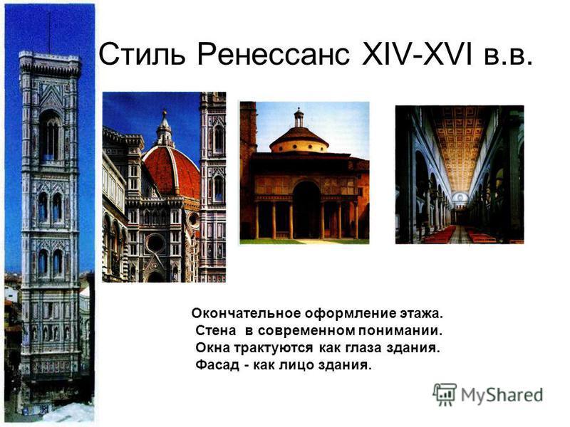 Стиль Ренессанс XIV-XVI в.в. Окончательное оформление этажа. Стена в современном понимании. Окна трактуются как глаза здания. Фасад - как лицо здания.