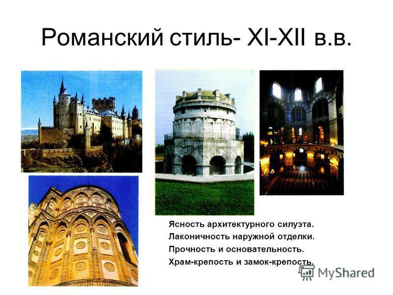 Романский стиль- XI-XII в.в. Ясность архитектурного силуэта. Лаконичность наружной отделки. Прочность и основательность. Храм-крепость и замок-крепость.