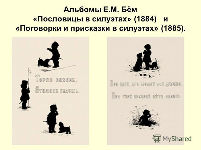 Альбомы Е.М. Бём «Пословицы в силуэтах» (1884) и «Поговорки и присказки в силуэтах» (1885).