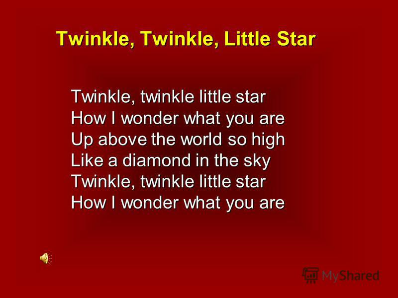 Twinkle, Twinkle, Little Star Twinkle, twinkle little star How I wonder what you are Up above the world so high Like a diamond in the sky Twinkle, twinkle little star How I wonder what you are