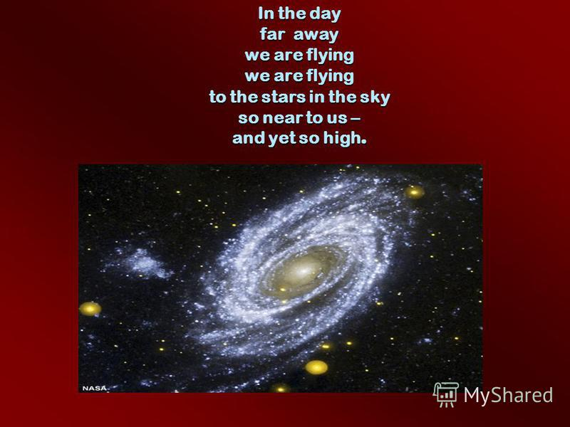 In the day far away we are flying we are flying to the stars in the sky so near to us – and yet so high.