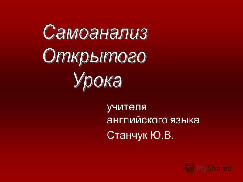 учителя английского языка Станчук Ю.В.