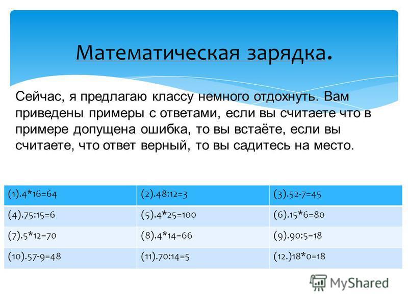 Математическая зарядка. (1).4*16=64(2).48:12=3(3).52-7=45 (4).75:15=6(5).4*25=100(6).15*6=80 (7).5*12=70(8).4*14=66(9).90:5=18 (10).57-9=48(11).70:14=5(12.)18*0=18 Сейчас, я предлагаю классу немного отдохнуть. Вам приведены примеры с ответами, если в
