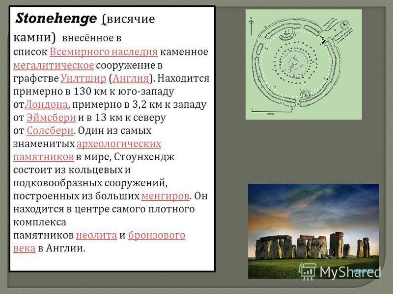 Stonehenge ( висячие камни ) внесённое в список Всемирного наследия каменное мегалитическое сооружение в графстве Уилтшир ( Англия ). Находится примерно в 130 км к юго - западу от Лондона, примерно в 3,2 км к западу от Эймсбери и в 13 км к северу от