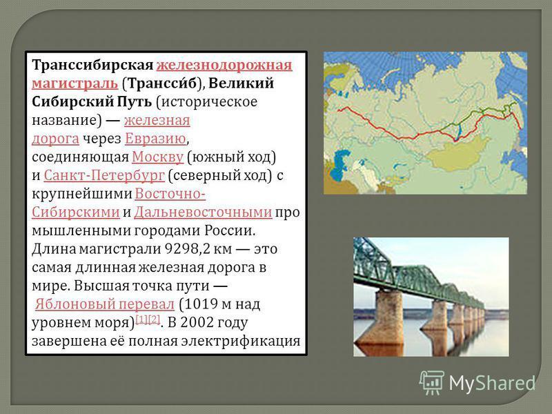 Транссибирская железнодорожная магистраль ( Трансси́б ), Великий Сибирский Путь ( историческое название ) железная дорога через Евразию, соединяющая Москву ( южный ход ) и Санкт - Петербург ( северный ход ) с крупнейшими Восточно - Сибирскими и Дальн