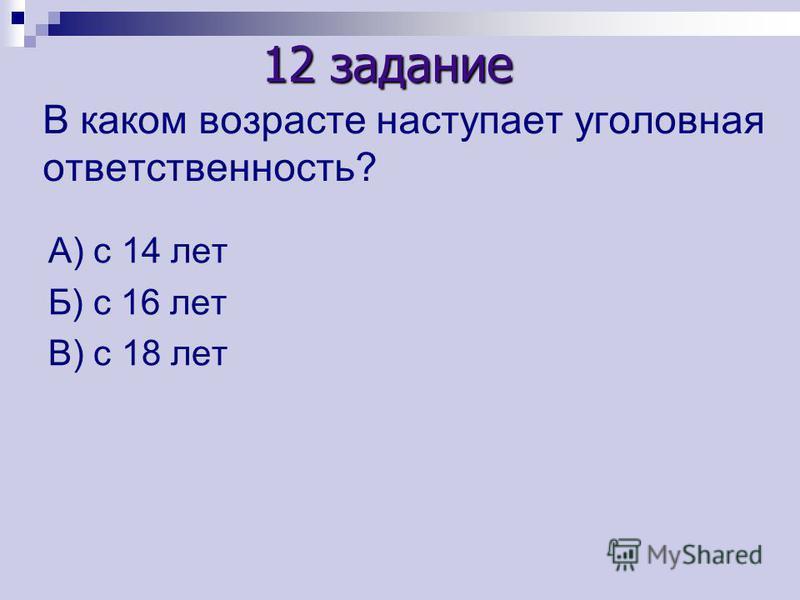 В каком возрасте наступает уголовная ответственность? А) с 14 лет Б) с 16 лет В) с 18 лет 12 задание