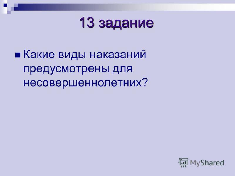 13 задание 13 задание Какие виды наказаний предусмотрены для несовершеннолетних?