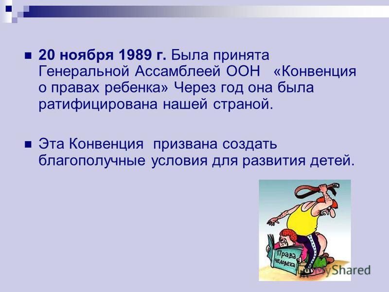 20 ноября 1989 г. Была принята Генеральной Ассамблеей ООН «Конвенция о правах ребенка» Через год она была ратифицирована нашей страной. Эта Конвенция призвана создать благополучные условия для развития детей.