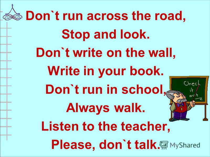 Don`t run across the road, Stop and look. Don`t write on the wall, Write in your book. Don`t run in school, Always walk. Listen to the teacher, Please, don`t talk.