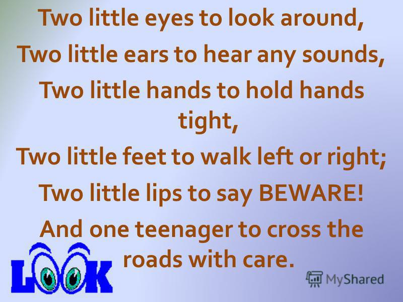Two little eyes to look around, Two little ears to hear any sounds, Two little hands to hold hands tight, Two little feet to walk left or right; Two little lips to say BEWARE! And one teenager to cross the roads with care.