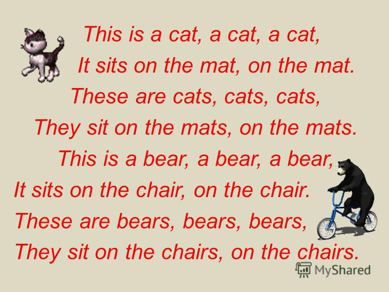 This is a cat, a cat, a cat, It sits on the mat, on the mat. These are cats, cats, cats, They sit on the mats, on the mats. This is a bear, a bear, a bear, It sits on the chair, on the chair. These are bears, bears, bears, They sit on the chairs, on