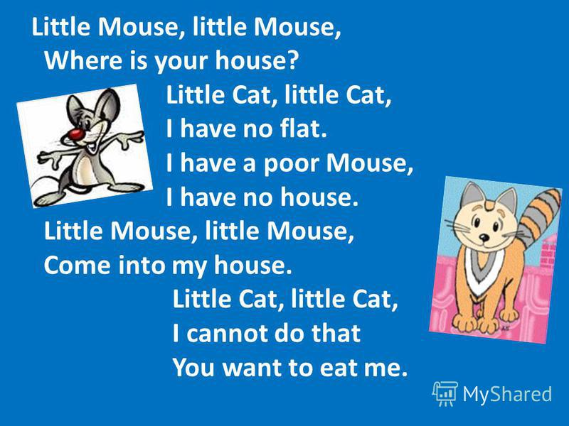 Little Mouse, little Mouse, Where is your house? Little Cat, little Cat, I have no flat. I have a poor Mouse, I have no house. Little Mouse, little Mouse, Come into my house. Little Cat, little Cat, I cannot do that You want to eat me.