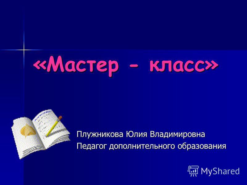 «Мастер - класс» Плужникова Юлия Владимировна Педагог дополнительного образования