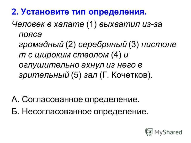 2. Установите тип определения. Человек в халате (1) выхватил из-за пояса громадный (2) серебряный (3) пистоле т с широким стволом (4) и оглушительно ахнул из него в зрительный (5) зал (Г. Кочетков). А. Согласованное определение. Б. Несогласованное оп