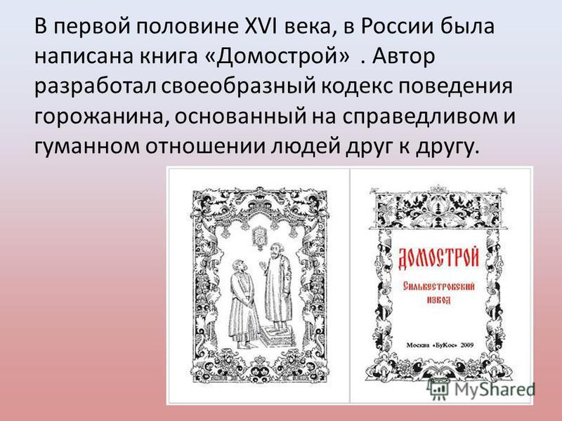 В первой половине XVI века, в России была написана книга «Домострой». Автор разработал своеобразный кодекс поведения горожанина, основанный на справедливом и гуманном отношении людей друг к другу.