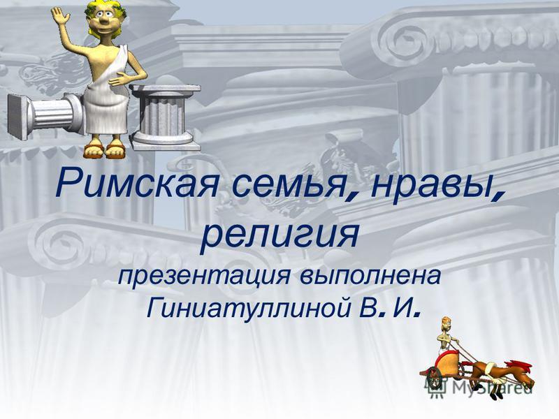Римская семья, нравы, религия презентация выполнена Гиниатуллиной В. И.