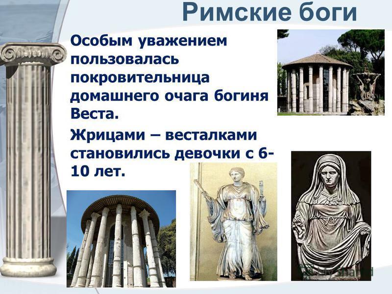 Римские боги Особым уважением пользовалась покровительница домашнего очага богиня Веста. Жрицами – весталками становились девочки с 6- 10 лет.