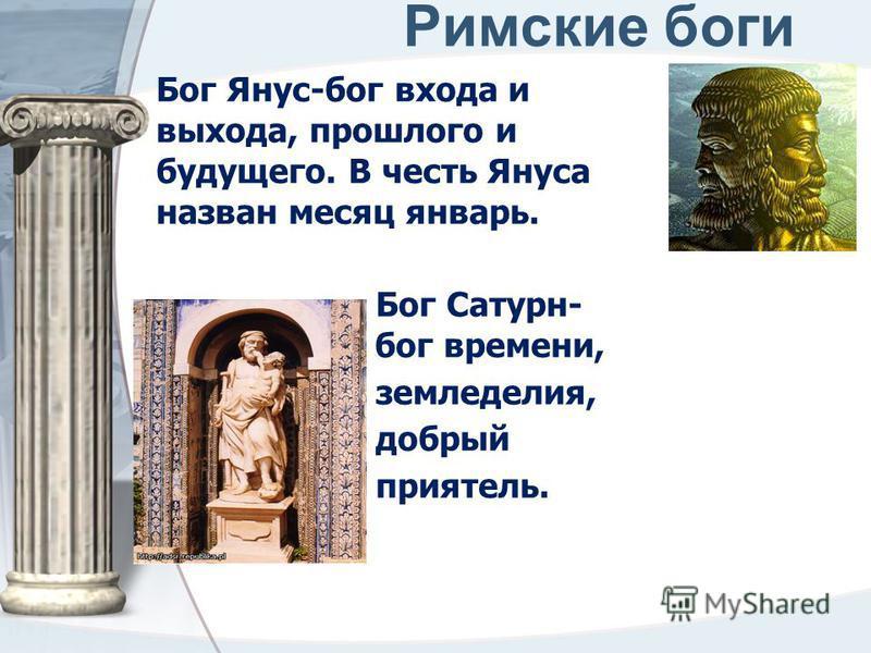 Римские боги Бог Янус-бог входа и выхода, прошлого и будущего. В честь Януса назван месяц январь. Бог Сатурн- бог бог времени, земледелия, добрый приятель.