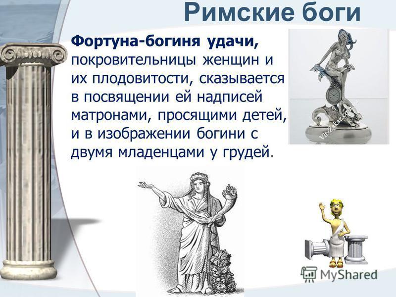 Римские боги Фортуна-богиня удачи, покровительницы женщин и их плодовитости, сказывается в посвящении ей надписей матронами, просящими детей, и в изображении богини с двумя младенцами у грудей.