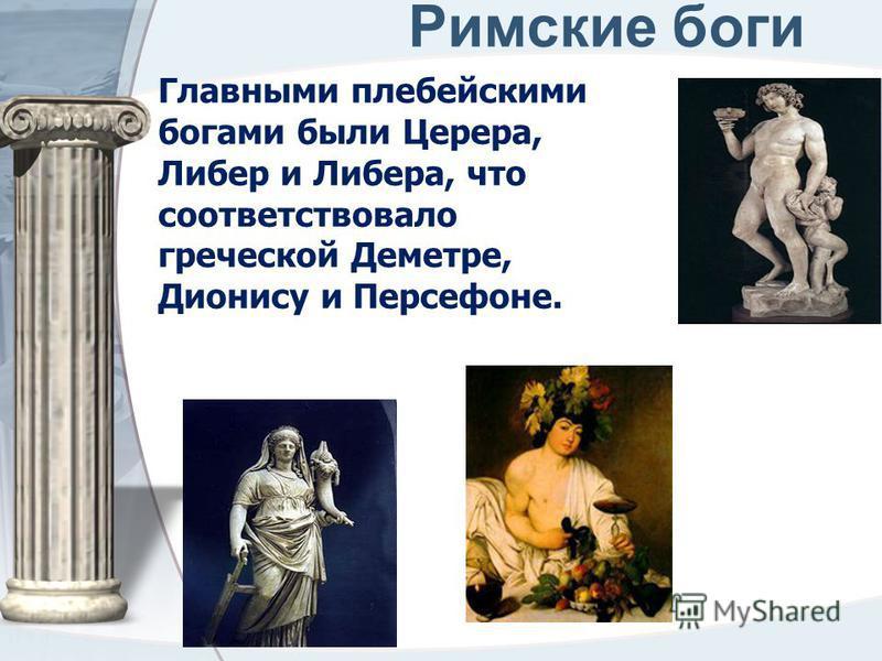 Римские боги Главными плебейскими богами были Церера, Либер и Либера, что соответствовало греческой Деметре, Дионису и Персефоне.