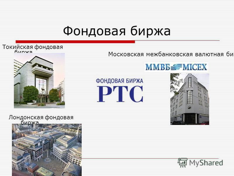Фондовая биржа Токийская фондовая биржа Лондонская фондовая биржа Московская межбанковская валютная биржа