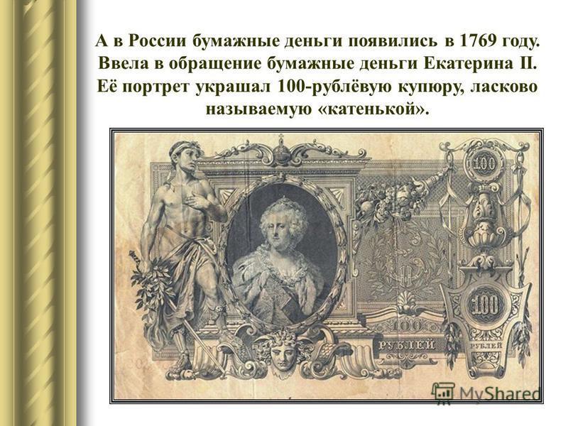 А в России бумажные деньги появились в 1769 году. Ввела в обращение бумажные деньги Екатерина II. Её портрет украшал 100-рублёвую купюру, ласково называемую «катенькой».