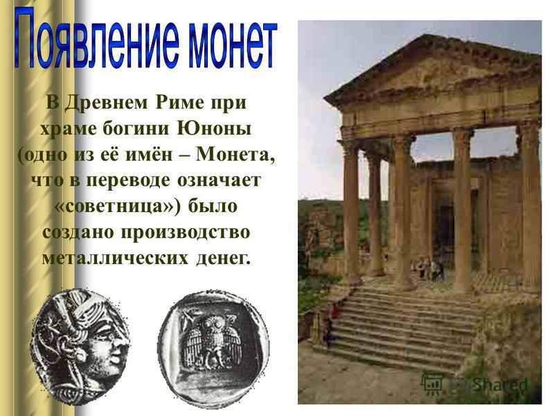 В Древнем Риме при храме богини Юноны (одно из её имён – Монета, что в переводе означает «советница») было создано производство металлических денег.