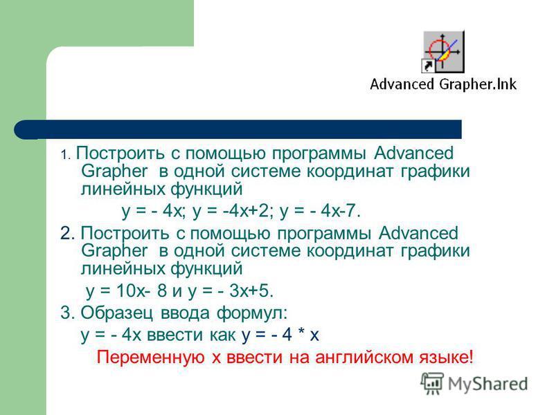 1. Построить с помощью программы Advanced Grapher в одной системе координат графики линейных функций у = - 4 х; у = -4 х+2; у = - 4 х-7. 2. Построить с помощью программы Advanced Grapher в одной системе координат графики линейных функций у = 10 х- 8