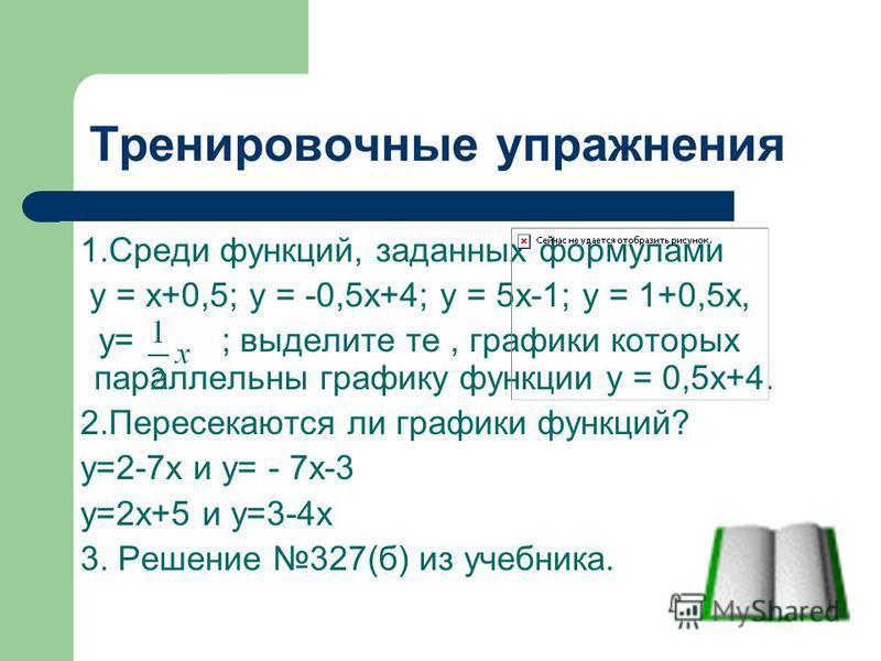 Тренировочные упражнения 1. Среди функций, заданных формулами у = х+0,5; у = -0,5 х+4; у = 5 х-1; у = 1+0,5 х, у= ; выделите те, графики которых параллельны графику функции у = 0,5 х+4. 2. Пересекаются ли графики функций? у=2-7 х и у= - 7 х-3 у=2 х+5
